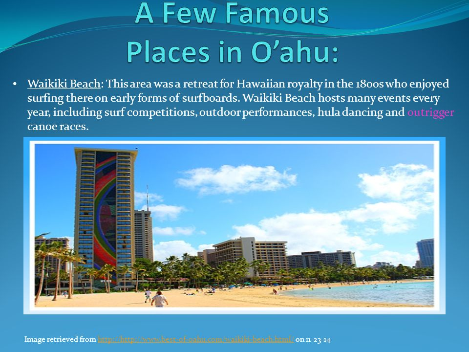 Waikiki Beach: This area was a retreat for Hawaiian royalty in the 1800s who enjoyed surfing there on early forms of surfboards. Waikiki Beach hosts m