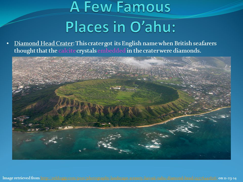 Diamond Head Crater: This crater got its English name when British seafarers thought that the calcite crystals embedded in the crater were diamonds. I