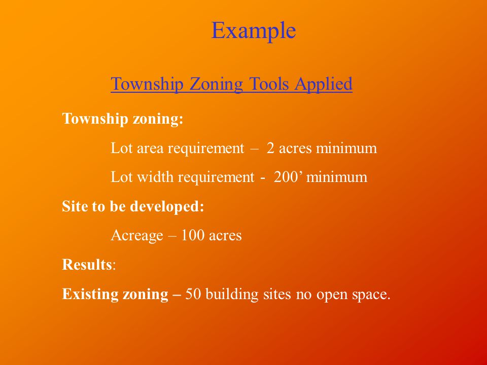 Example Township zoning: Lot area requirement – 2 acres minimum Lot width requirement - 200' minimum Site to be developed: Acreage – 100 acres Results: Existing zoning – 50 building sites no open space.
