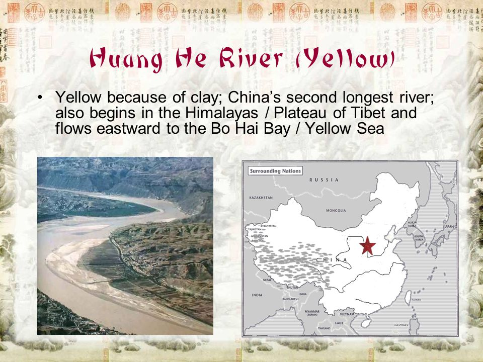 Huang He River (Yellow) Yellow because of clay; China's second longest river; also begins in the Himalayas / Plateau of Tibet and flows eastward to th