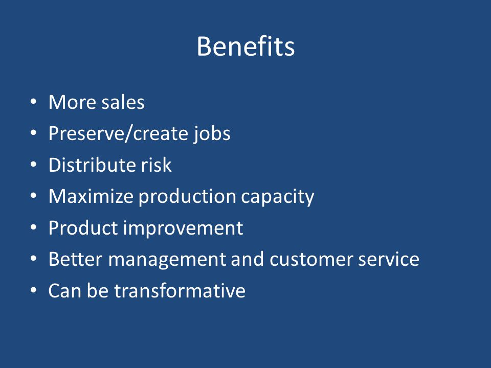 Benefits More sales Preserve/create jobs Distribute risk Maximize production capacity Product improvement Better management and customer service Can be transformative