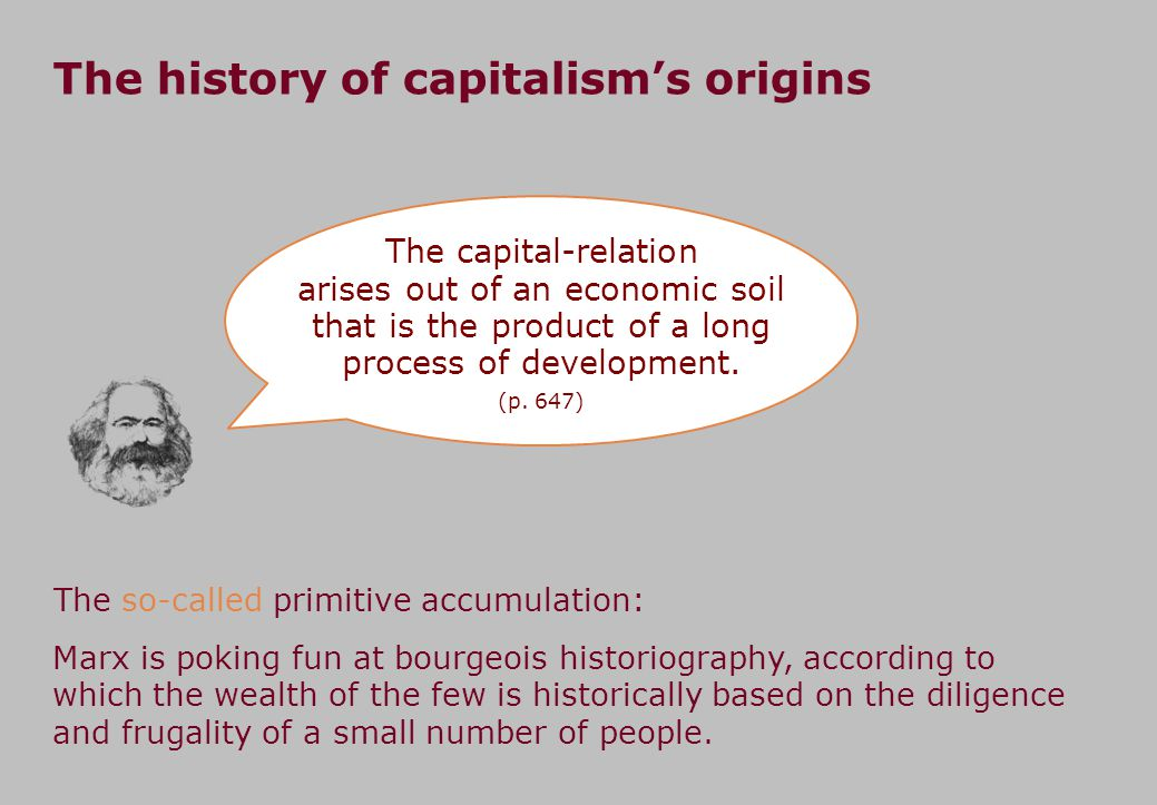 The history of capitalism's origins The capital-relation arises out of an economic soil that is the product of a long process of development.