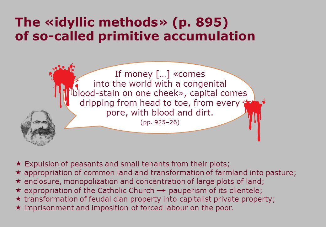 The «idyllic methods» (p. 895) of so-called primitive accumulation If money […] «comes into the world with a congenital blood-stain on one cheek», cap