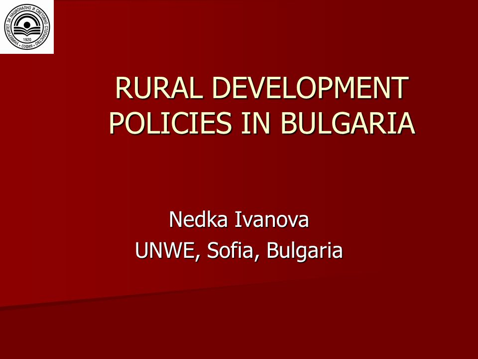 RURAL DEVELOPMENT POLICIES IN BULGARIA Nedka Ivanova UNWE, Sofia, Bulgaria