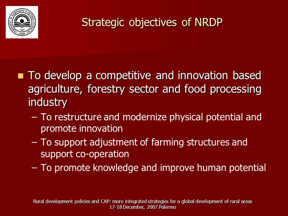 Rural development policies and CAP: more integrated strategies for a global development of rural areas 17-18 December, 2007 Palermo Strategic objectives of NRDP To develop a competitive and innovation based agriculture, forestry sector and food processing industry To develop a competitive and innovation based agriculture, forestry sector and food processing industry – –To restructure and modernize physical potential and promote innovation – –To support adjustment of farming structures and support co-operation – –To promote knowledge and improve human potential