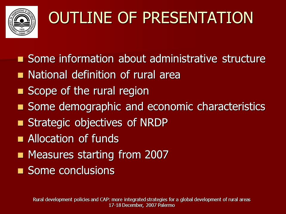 Rural development policies and CAP: more integrated strategies for a global development of rural areas December, 2007 Palermo OUTLINE OF PRESENTATION Some information about administrative structure Some information about administrative structure National definition of rural area National definition of rural area Scope of the rural region Scope of the rural region Some demographic and economic characteristics Some demographic and economic characteristics Strategic objectives of NRDP Strategic objectives of NRDP Allocation of funds Allocation of funds Measures starting from 2007 Measures starting from 2007 Some conclusions Some conclusions