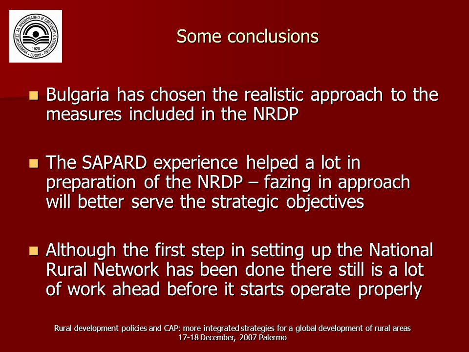 Rural development policies and CAP: more integrated strategies for a global development of rural areas 17-18 December, 2007 Palermo Some conclusions Bulgaria has chosen the realistic approach to the measures included in the NRDP Bulgaria has chosen the realistic approach to the measures included in the NRDP The SAPARD experience helped a lot in preparation of the NRDP – fazing in approach will better serve the strategic objectives The SAPARD experience helped a lot in preparation of the NRDP – fazing in approach will better serve the strategic objectives Although the first step in setting up the National Rural Network has been done there still is a lot of work ahead before it starts operate properly Although the first step in setting up the National Rural Network has been done there still is a lot of work ahead before it starts operate properly