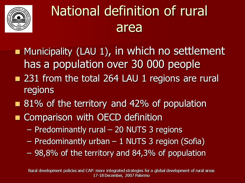 Rural development policies and CAP: more integrated strategies for a global development of rural areas 17-18 December, 2007 Palermo National definition of rural area Municipality (LAU 1), in which no settlement has a population over 30 000 people Municipality (LAU 1), in which no settlement has a population over 30 000 people 231 from the total 264 LAU 1 regions are rural regions 231 from the total 264 LAU 1 regions are rural regions 81% of the territory and 42% of population 81% of the territory and 42% of population Comparison with OECD definition Comparison with OECD definition –Predominantly rural – 20 NUTS 3 regions –Predominantly urban – 1 NUTS 3 region (Sofia) –98,8% of the territory and 84,3% of population