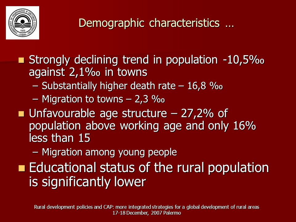 Rural development policies and CAP: more integrated strategies for a global development of rural areas December, 2007 Palermo Demographic characteristics … Strongly declining trend in population -10,5‰ against 2,1‰ in towns Strongly declining trend in population -10,5‰ against 2,1‰ in towns –Substantially higher death rate – 16,8 ‰ –Migration to towns – 2,3 ‰ Unfavourable age structure – 27,2% of population above working age and only 16% less than 15 Unfavourable age structure – 27,2% of population above working age and only 16% less than 15 –Migration among young people Educational status of the rural population is significantly lower Educational status of the rural population is significantly lower