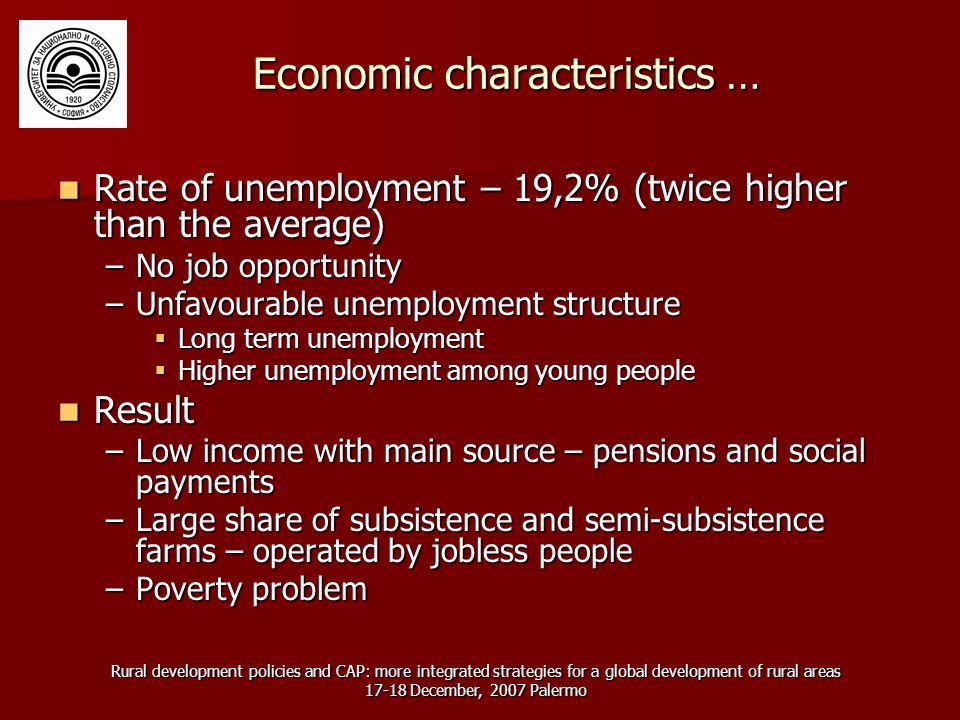 Rural development policies and CAP: more integrated strategies for a global development of rural areas December, 2007 Palermo Economic characteristics … Rate of unemployment – 19,2% (twice higher than the average) Rate of unemployment – 19,2% (twice higher than the average) –No job opportunity –Unfavourable unemployment structure  Long term unemployment  Higher unemployment among young people Result Result –Low income with main source – pensions and social payments –Large share of subsistence and semi-subsistence farms – operated by jobless people –Poverty problem