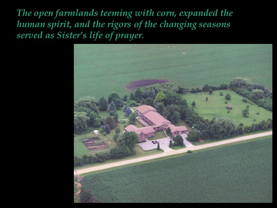 The open farmlands teeming with corn, expanded the human spirit, and the rigors of the changing seasons served as Sister's life of prayer.