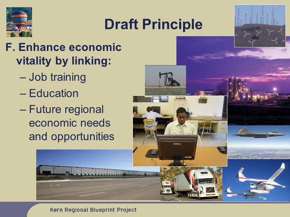 F. Enhance economic vitality by linking: –Job training –Education –Future regional economic needs and opportunities Draft Principle