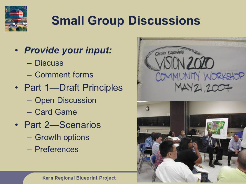 Small Group Discussions Provide your input: –Discuss –Comment forms Part 1—Draft Principles –Open Discussion –Card Game Part 2—Scenarios –Growth options –Preferences