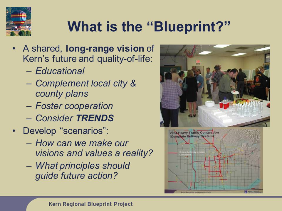 What is the Blueprint A shared, long-range vision of Kern's future and quality-of-life: –Educational –Complement local city & county plans –Foster cooperation –Consider TRENDS Develop scenarios : –How can we make our visions and values a reality.