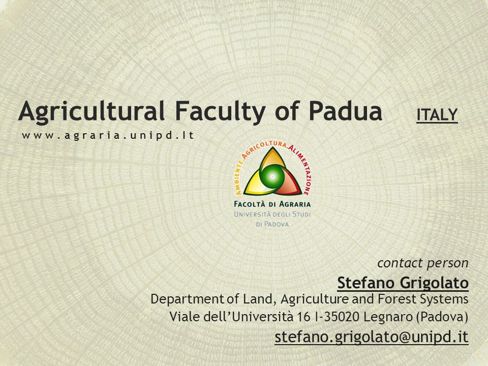 Agricultural Faculty of Padua ITALY contact person Stefano Grigolato Department of Land, Agriculture and Forest Systems Viale dell'Università 16 I-35020 Legnaro (Padova) stefano.grigolato@unipd.it w w w.