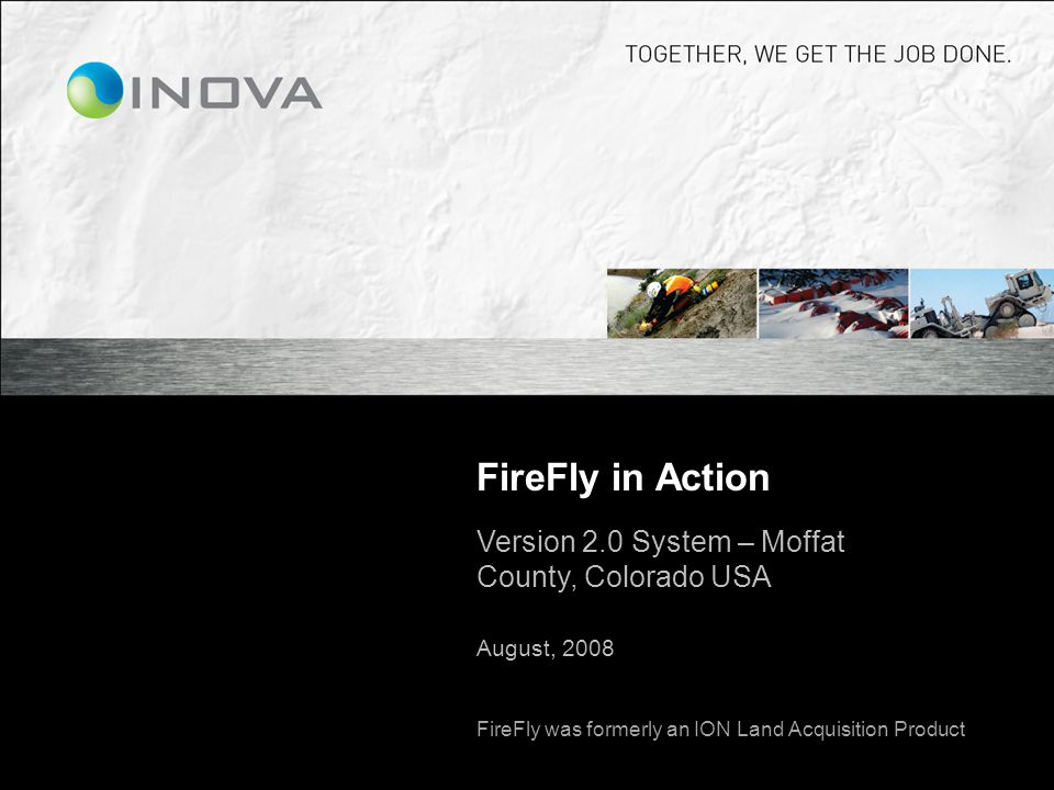 FireFly in Action Version 2.0 System – Moffat County, Colorado USA August, 2008 FireFly was formerly an ION Land Acquisition Product