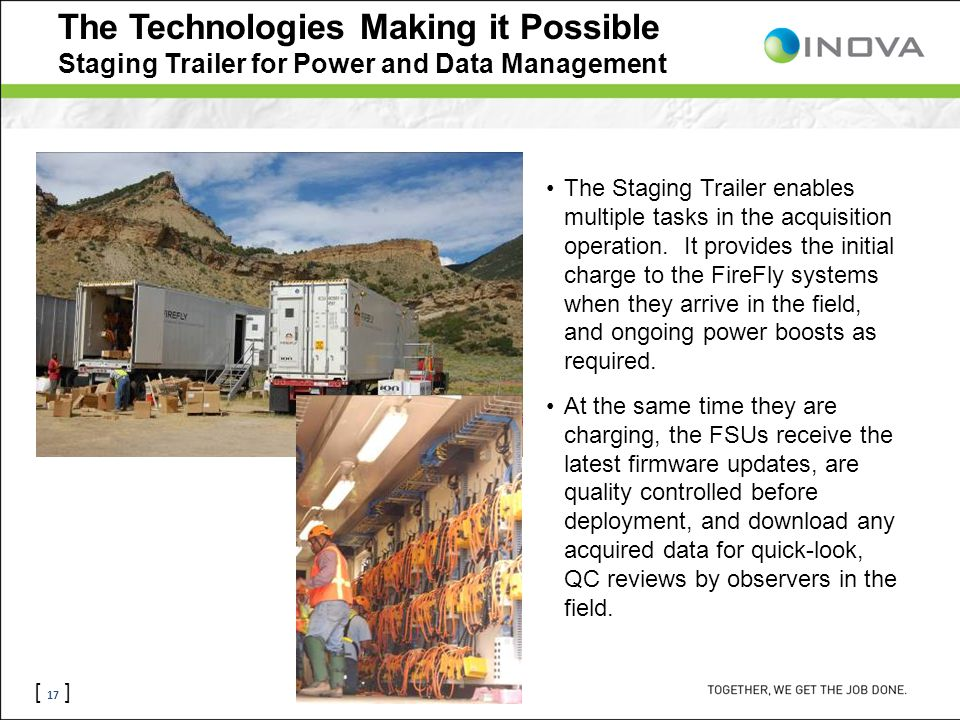 [ 17 ] The Technologies Making it Possible Staging Trailer for Power and Data Management The Staging Trailer enables multiple tasks in the acquisition