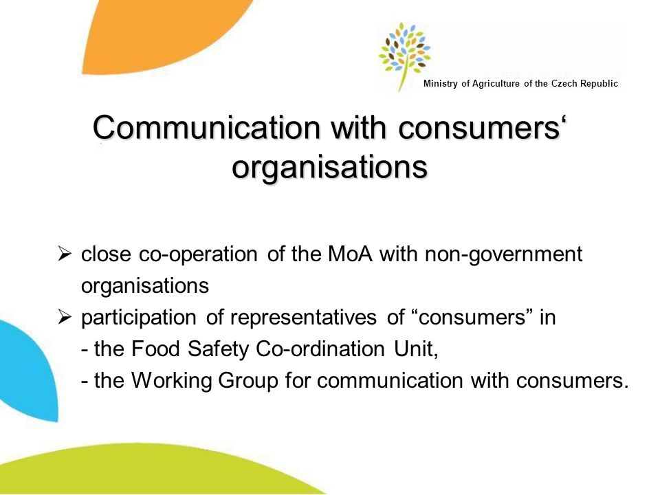 Ministry of Agriculture of the Czech Republic Communication with consumers' organisations  close co-operation of the MoA with non-government organisations  participation of representatives of consumers in - the Food Safety Co-ordination Unit, - the Working Group for communication with consumers.