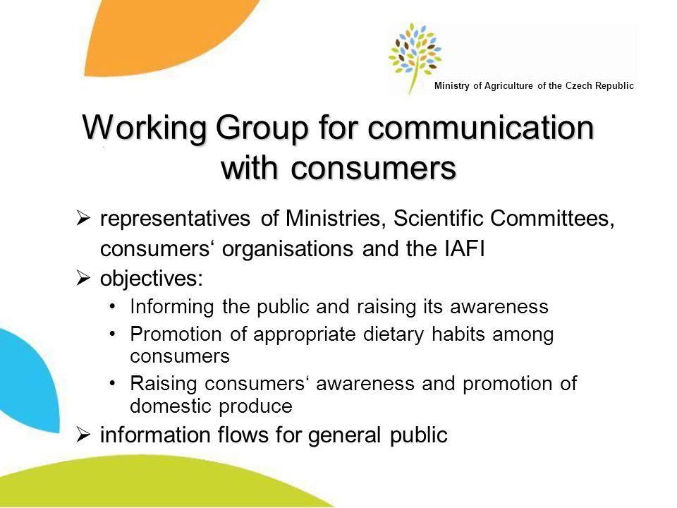 Ministry of Agriculture of the Czech Republic Working Group for communication with consumers  representatives of Ministries, Scientific Committees, consumers' organisations and the IAFI  objectives: Informing the public and raising its awareness Promotion of appropriate dietary habits among consumers Raising consumers' awareness and promotion of domestic produce  information flows for general public
