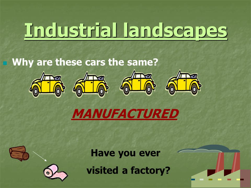 Industrial landscapes Why are these cars the same? MANUFACTURED Have you ever visited a factory?