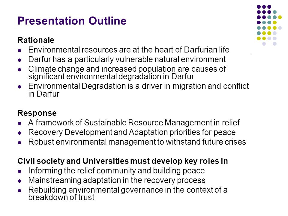 Presentation Outline Rationale Environmental resources are at the heart of Darfurian life Darfur has a particularly vulnerable natural environment Climate change and increased population are causes of significant environmental degradation in Darfur Environmental Degradation is a driver in migration and conflict in Darfur Response A framework of Sustainable Resource Management in relief Recovery Development and Adaptation priorities for peace Robust environmental management to withstand future crises Civil society and Universities must develop key roles in Informing the relief community and building peace Mainstreaming adaptation in the recovery process Rebuilding environmental governance in the context of a breakdown of trust