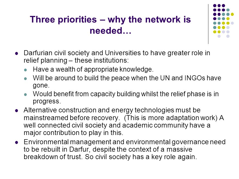 Three priorities – why the network is needed… Darfurian civil society and Universities to have greater role in relief planning – these institutions: Have a wealth of appropriate knowledge.