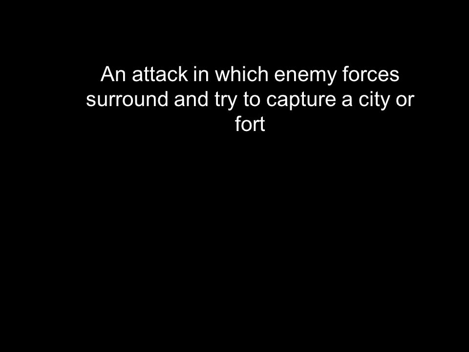 An attack in which enemy forces surround and try to capture a city or fort