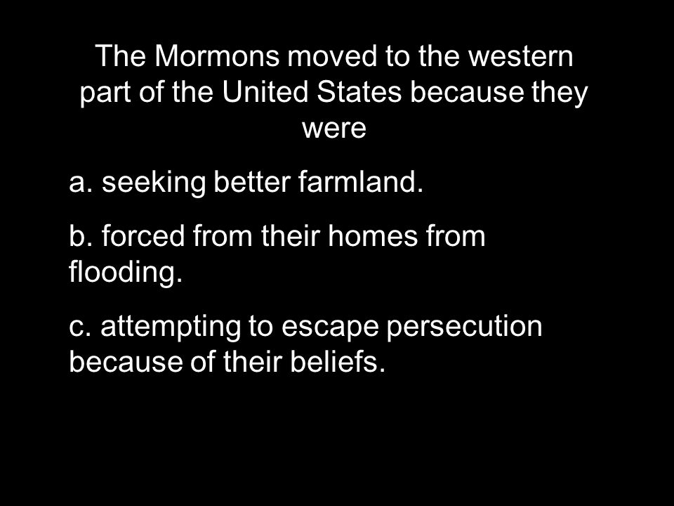 The Mormons moved to the western part of the United States because they were a.