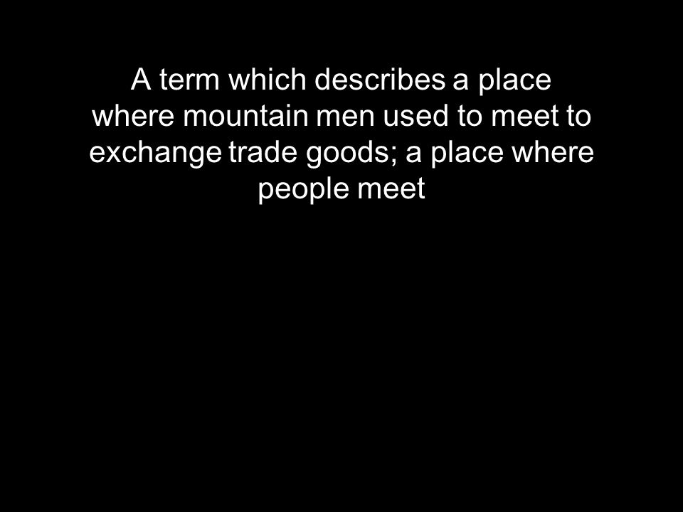 A term which describes a place where mountain men used to meet to exchange trade goods; a place where people meet