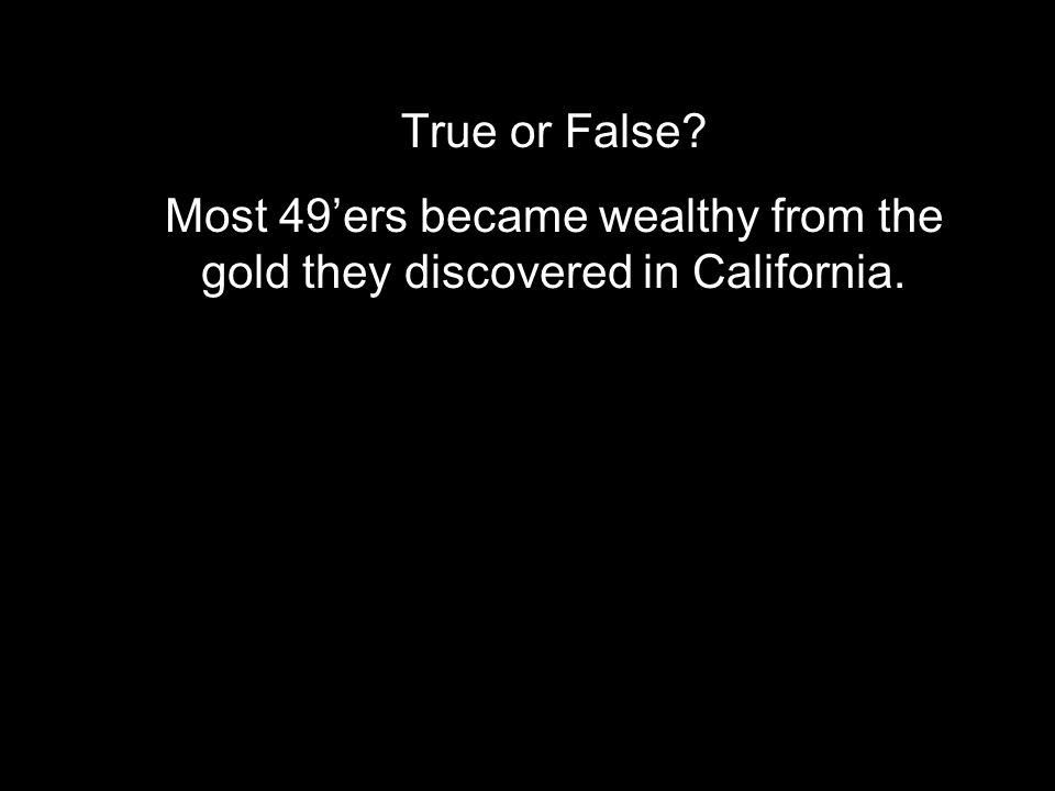 True or False? Most 49'ers became wealthy from the gold they discovered in California.