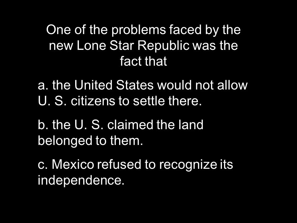 One of the problems faced by the new Lone Star Republic was the fact that a.