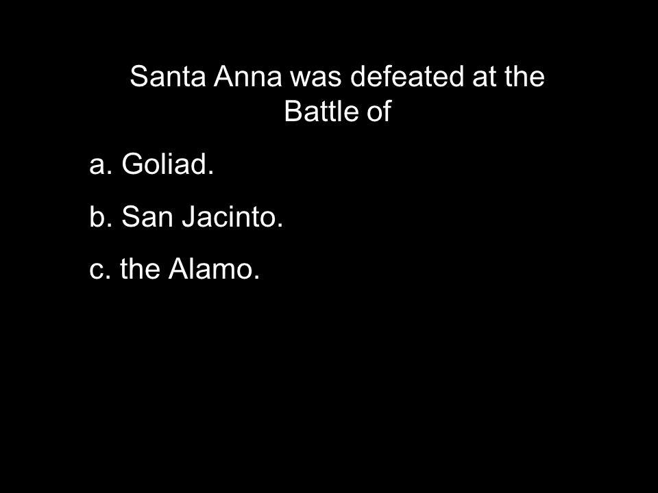 Santa Anna was defeated at the Battle of a. Goliad. b. San Jacinto. c. the Alamo.