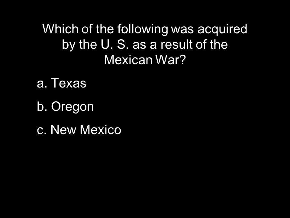 Which of the following was acquired by the U. S. as a result of the Mexican War.