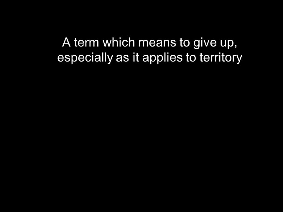 A term which means to give up, especially as it applies to territory