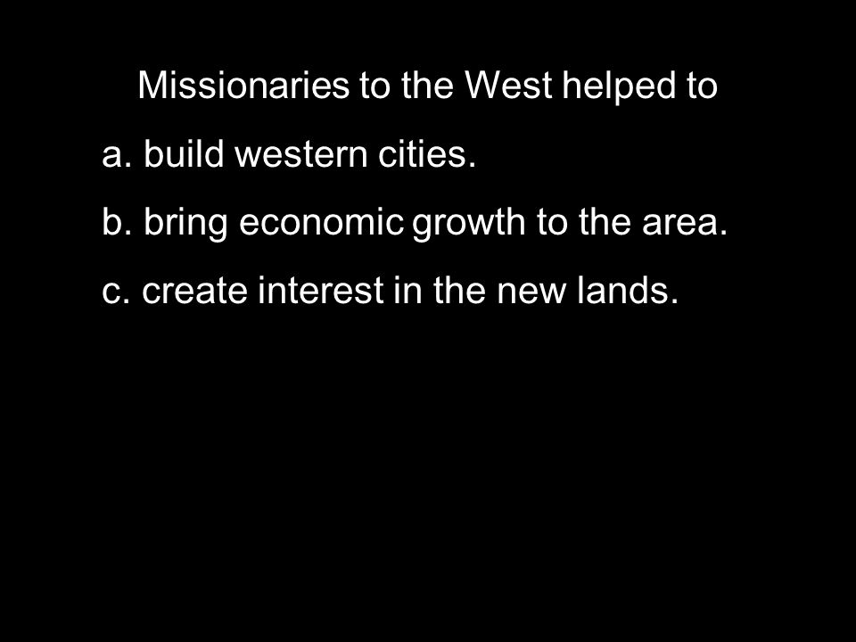Missionaries to the West helped to a. build western cities.