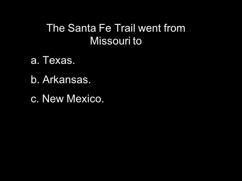 The Santa Fe Trail went from Missouri to a. Texas. b. Arkansas. c. New Mexico.