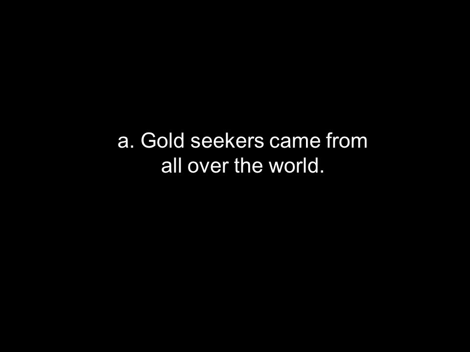 a. Gold seekers came from all over the world.