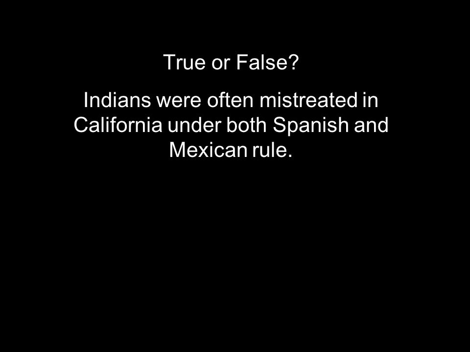 True or False? Indians were often mistreated in California under both Spanish and Mexican rule.