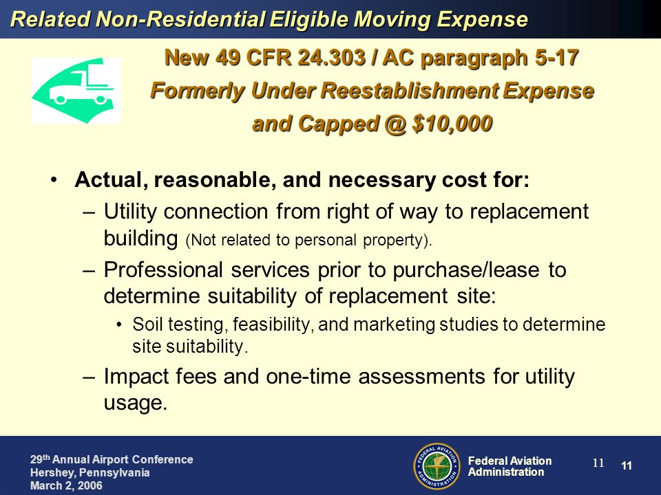 11 Federal Aviation Administration 29 th Annual Airport Conference Hershey, Pennsylvania March 2, 2006 11 Related Non-Residential Eligible Moving Expense Actual, reasonable, and necessary cost for: –Utility connection from right of way to replacement building (Not related to personal property).