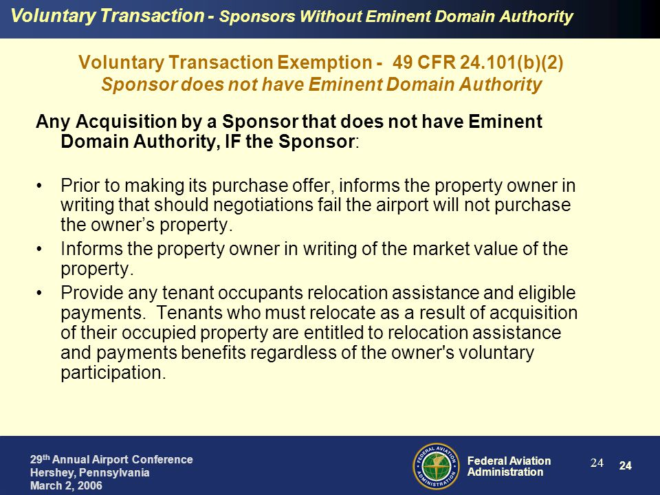 24 Federal Aviation Administration 29 th Annual Airport Conference Hershey, Pennsylvania March 2, 2006 24 Voluntary Transaction Exemption - 49 CFR 24.101(b)(2) Sponsor does not have Eminent Domain Authority Any Acquisition by a Sponsor that does not have Eminent Domain Authority, IF the Sponsor: Prior to making its purchase offer, informs the property owner in writing that should negotiations fail the airport will not purchase the owner's property.