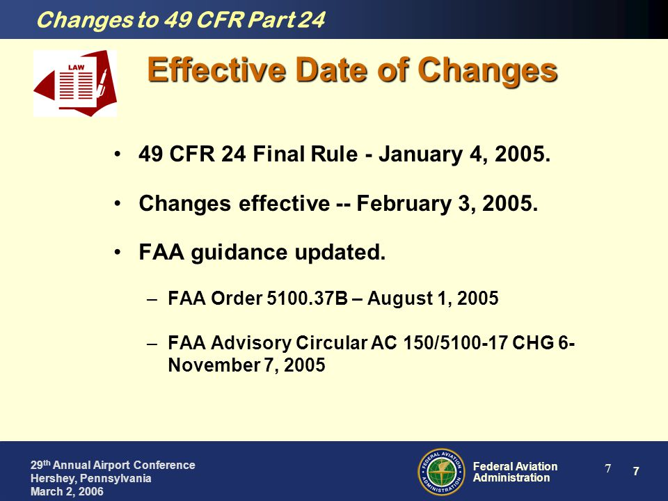 7 Federal Aviation Administration 29 th Annual Airport Conference Hershey, Pennsylvania March 2, 2006 7 Effective Date of Changes 49 CFR 24 Final Rule - January 4, 2005.