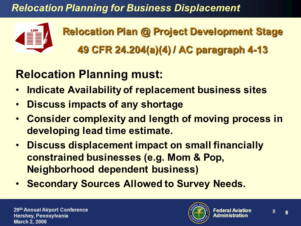 8 Federal Aviation Administration 29 th Annual Airport Conference Hershey, Pennsylvania March 2, 2006 8 Relocation Plan @ Project Development Stage 49 CFR 24.204(a)(4) / AC paragraph 4-13 Relocation Planning must: Indicate Availability of replacement business sites Discuss impacts of any shortage Consider complexity and length of moving process in developing lead time estimate.