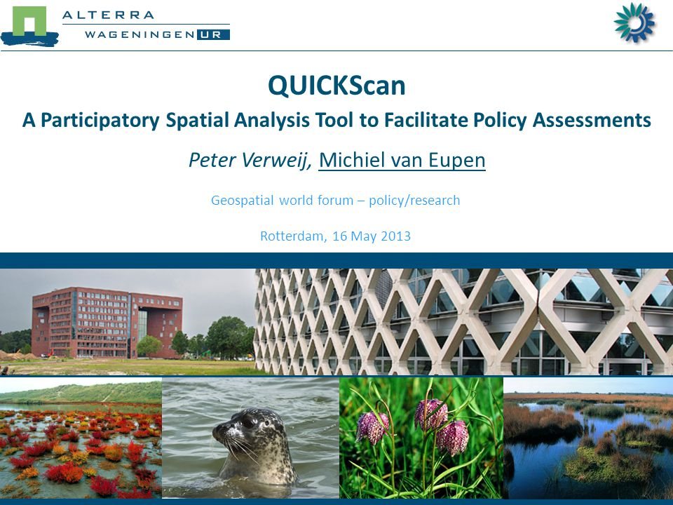 QUICKScan A Participatory Spatial Analysis Tool to Facilitate Policy Assessments Peter Verweij, Michiel van Eupen Geospatial world forum – policy/research Rotterdam, 16 May 2013