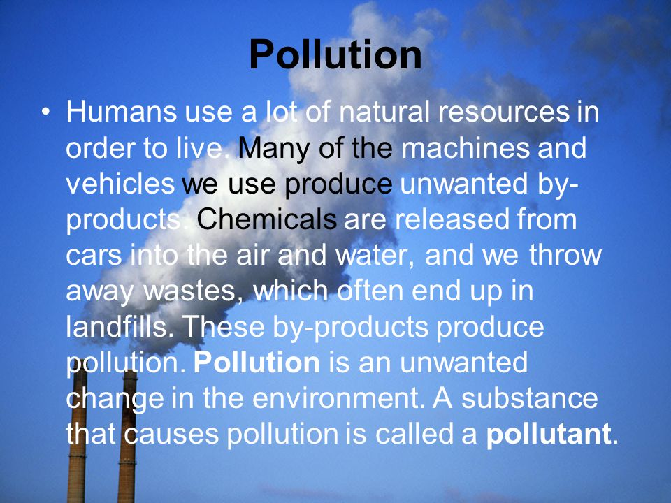 Pollution Humans use a lot of natural resources in order to live. Many of the machines and vehicles we use produce unwanted by- products. Chemicals ar