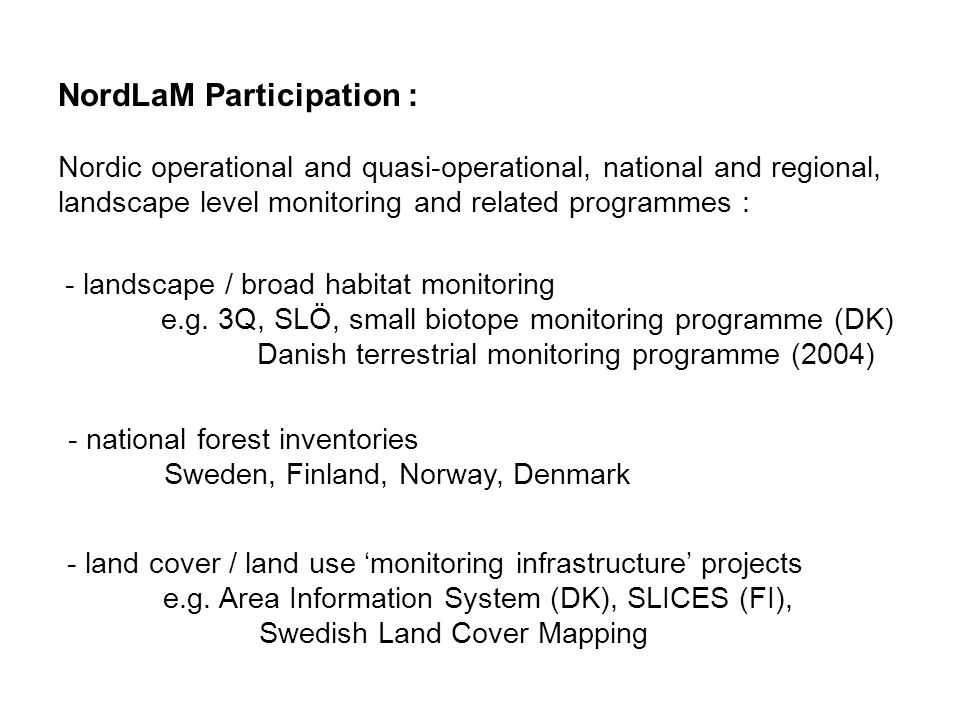 NordLaM Participation : Nordic operational and quasi-operational, national and regional, landscape level monitoring and related programmes : - national forest inventories Sweden, Finland, Norway, Denmark - landscape / broad habitat monitoring e.g.