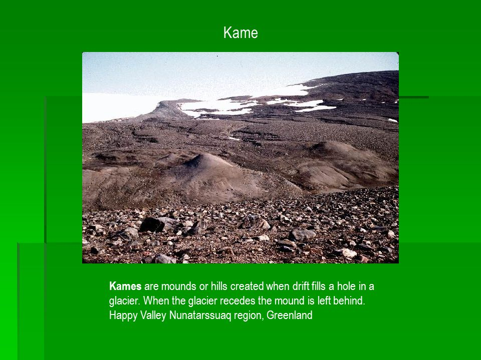 Kame Kames are mounds or hills created when drift fills a hole in a glacier. When the glacier recedes the mound is left behind. Happy Valley Nunatarss