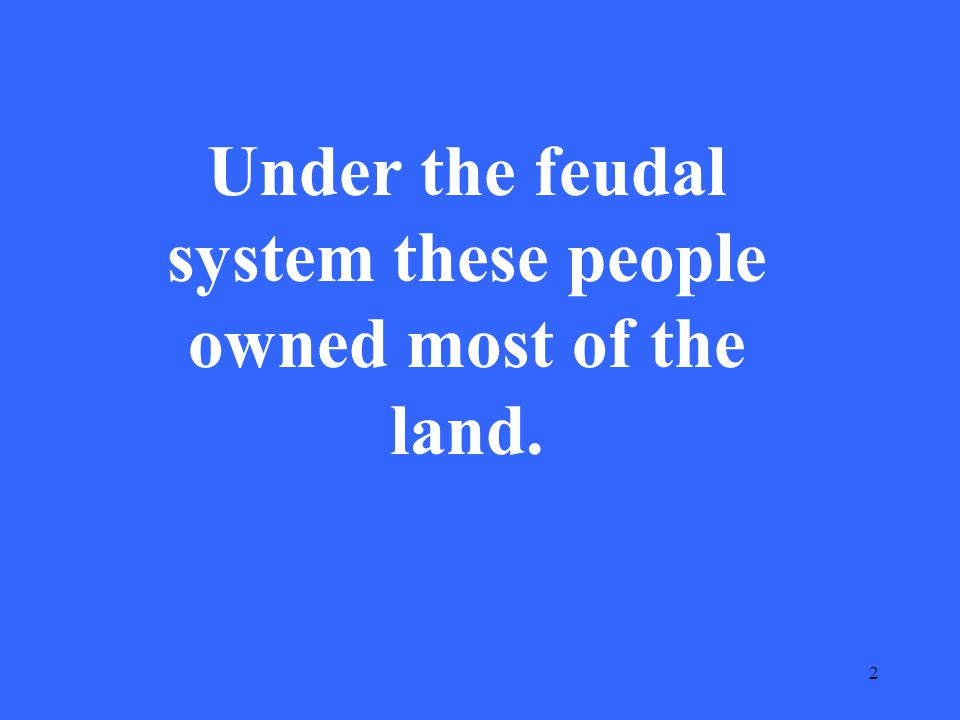 2 Under the feudal system these people owned most of the land.