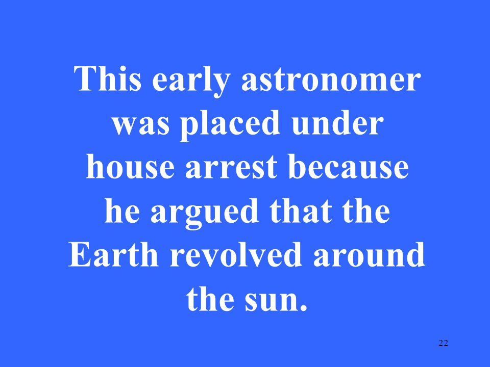 22 This early astronomer was placed under house arrest because he argued that the Earth revolved around the sun.