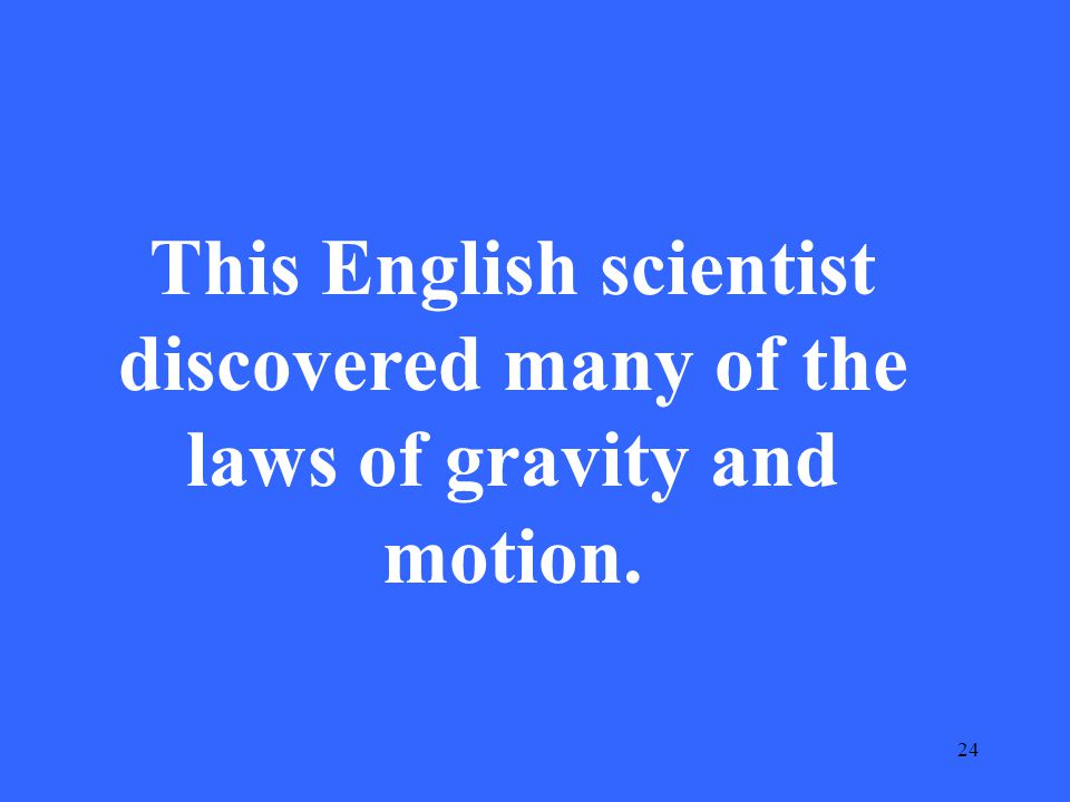 24 This English scientist discovered many of the laws of gravity and motion.
