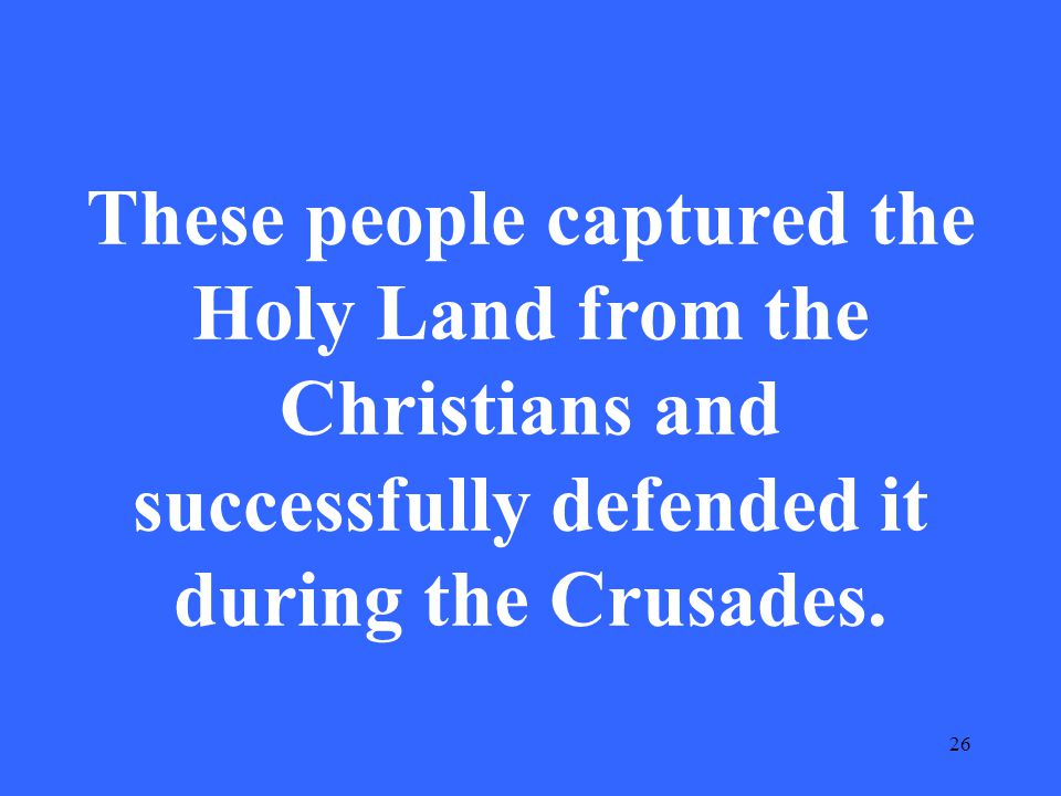 26 These people captured the Holy Land from the Christians and successfully defended it during the Crusades.